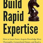 [PDF] [EPUB] Build Rapid Expertise: How to Learn Faster, Acquire Knowledge More Thoroughly, Comprehend Deeper, and Reach a World-Class Level [Second Edition] (Learning how to Learn Book 8) Download