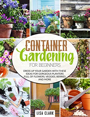 [PDF] [EPUB] Container gardening for beginners: Dress up your garden with these ideas for gorgeuos planters full of flowers, veggies, berries and more Download by Lisa Clark
