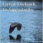 [PDF] [EPUB] Great Dieback to Singularity (Humanity Transformed, #1) Download