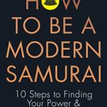 [PDF] [EPUB] How To Be a Modern Samurai: 10 Steps To Finding Your Power and Achieving Success Download