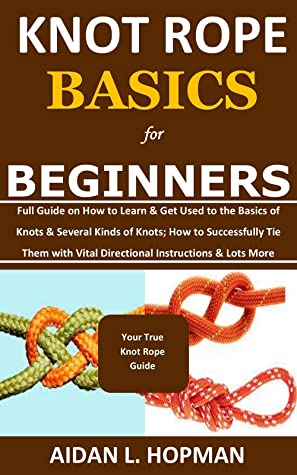 [PDF] [EPUB] KNOT ROPE BASICS for BEGINNERS: Full Guide on How to Learn and Get Used to the Basics of Knots and Several Kinds of Knots; How to Successfully Tie Them with Vital Directional Instructions and Lots More Download by Aidan L. Hopman