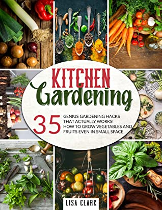 [PDF] [EPUB] Kitchen Gardening: 35 genius gardening hacks that actually work: How to grow vegetables and fruits even in small space! Download by Lisa Clark