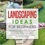 [PDF] [EPUB] Landscaping Ideas for Beginners: The Ultimate Guide to Home Landscape and Garden Design, Smart Ways to Create Edible Hedges, Fruit Arbours, Stone Paths and Walkways to Enhance your Outdoor Space Download