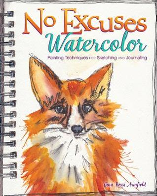[PDF] [EPUB] No Excuses Watercolor: Painting Techniques for Sketching and Journaling Download by Gina Rossi Armfield