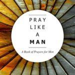 [PDF] [EPUB] PRAY LIKE A MAN: A Book of Prayers for Men Download