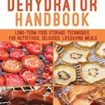[PDF] [EPUB] Prepper's Dehydrator Handbook: Long-term Food Storage Techniques for Nutritious, Delicious, Lifesaving Meals Download