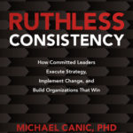 [PDF] [EPUB] Ruthless Consistency: How Committed Leaders Execute Strategy, Implement Change, and Build Organizations That Win Download