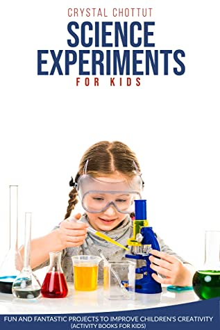 [PDF] [EPUB] SCIENCE EXPERIMENTS FOR KIDS: Fun and Fantastic projects to improve children's creativity ( activity book for kids) Download by Crystal Chottut