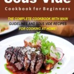 [PDF] [EPUB] Sous Vide Cookbook for Beginners: The Complete Cookbook with Main Guidelines and Sous Vide Recipes for Cooking at Home! Download