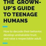 [PDF] [EPUB] The Grown-Up's Guide to Teenage Humans: How to Decode Their Behavior, Develop Unshakable Trust, and Raise a Respectable Adult Download