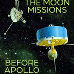 [PDF] [EPUB] The Moon Missions Before Apollo: The History of NASA's Pioneer, Ranger, and Surveyor Programs Download