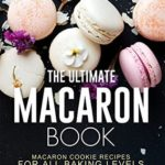 [PDF] [EPUB] The Ultimate Macaron Book: Macaron Cookie Recipes for all Baking Levels Download