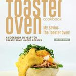 [PDF] [EPUB] Toaster Oven Cookbook: My Savior: The Toaster Oven! – A Cookbook to Help You Create Some Unique Recipes Download