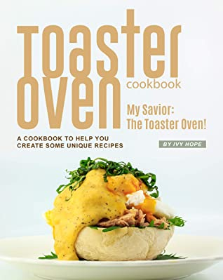 [PDF] [EPUB] Toaster Oven Cookbook: My Savior: The Toaster Oven! - A Cookbook to Help You Create Some Unique Recipes Download by Ivy Hope