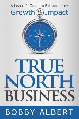 [PDF] [EPUB] True North Business: A Leader's Guide to Extraordinary Growth and Impact Download by Bobby Albert