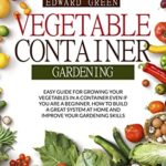 [PDF] [EPUB] VEGETABLE CONTAINER GARDENING: EASY GUIDE FOR GROWING YOUR VEGETABLES IN A CONTAINER EVEN IF YOU ARE A BEGINNER. HOW TO BUILD A GREAT SYSTEM AT HOME AND IMPROVE YOUR GARDENING SKILLS Download