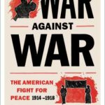 [PDF] [EPUB] War Against War: The American Fight for Peace, 1914-1918 Download