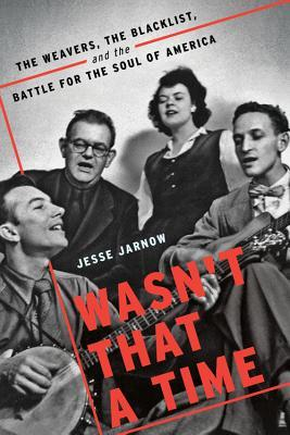 [PDF] [EPUB] Wasn't That a Time: The Weavers, the Blacklist, and the Battle for the Soul of America Download by Jesse Jarnow