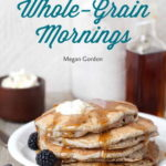 [PDF] [EPUB] Whole-Grain Mornings: New Breakfast Recipes to Span the Seasons Download