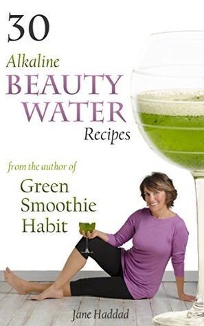 [PDF] [EPUB] 30 Alkaline Beauty Water Recipes From The Author Of Green Smoothie Habit: Increase Hydration, Conquer Cravings, End Mindless Eating, Blend Sip Beautify Download by Jane Haddad