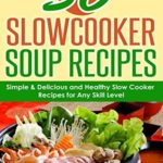 [PDF] [EPUB] 50 Slow Cooker Soup Recipes and Crock Pot Meals: 50 Soups and Chowders – Simple, Delicious and Healthy Slow Cooker Recipes for Any Skill Level – Plus EXTRA Variations and Nutrition Facts Download