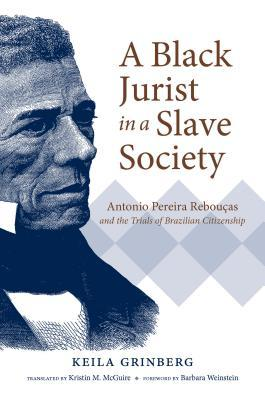 [PDF] [EPUB] A Black Jurist in a Slave Society: Antonio Pereira Rebou�as and the Trials of Brazilian Citizenship Download by Keila Grinberg