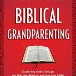 [PDF] [EPUB] Biblical Grandparenting: Exploring God's Design for Disciple-Making and Passing Faith to Future Generations (Grandparenting Matters) Download
