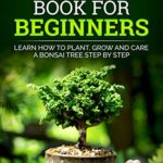 [PDF] [EPUB] Bonsai Book For Beginners : Learn How To Plant, Grow and Care a Bonsai Tree Step By Step ( Gardening Books For Beginners ) Download