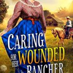 [PDF] [EPUB] Caring for Her Wounded Rancher: A Western Historical Romance Book Download