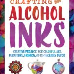 [PDF] [EPUB] Crafting with Alcohol Inks: Creative Projects for Colorful Art, Furniture, Fashion, Gifts and Holiday Decor Download