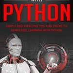 [PDF] [EPUB] DEEP LEARNING WITH PYTHON: Simple and Effective Tips and Tricks to Learn Deep Learning with Python Download