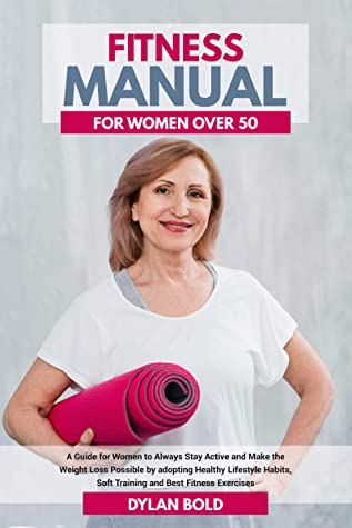 [PDF] [EPUB] Fitness Manual for Women Over 50: A Guide for Women to Always Stay Active and Make the Weight Loss possible by adopting Healthy Lifestyle Habits, Soft Training, and Best Fitness Exercises Download by Dylan Bold
