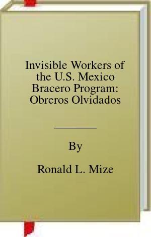 [PDF] [EPUB] Invisible Workers of the U.S. Mexico Bracero Program: Obreros Olvidados Download by Ronald L. Mize