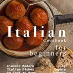 [PDF] [EPUB] Italian Cookbook for Beginners: Classic Modern Italian Dishes to Cook at Home Download
