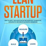 [PDF] [EPUB] Lean Startup: How to Apply the Lean Startup Methodology to Innovate, Accelerate, and Create Successful Businesses (Lean Guides with Scrum, Sprint, Kanban, DSDM, XP and Crystal Book 4) Download