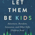 [PDF] [EPUB] Let Them Be Kids: Adventure, Boredom, Innocence, and Other Gifts Children Need Download