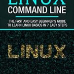 [PDF] [EPUB] Linux Command Line: The fast and easy beginner's guide to learn Linux basics in 7 easy steps (Programming Book 2) Download