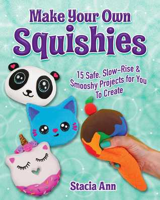 [PDF] [EPUB] Make Your Own Squishies: 15 Slow-Rise and Smooshy Projects for You To Create Download by Ann Stacia