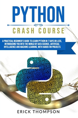 [PDF] [EPUB] Python Crash Course: A Practical Beginner's Guide to Learn Python in 7 Days or Less, Introducing You Into the World of Data Science, Artificial Intelligence and Machine Learning, with Hands-On Project Download by Erick Thompson