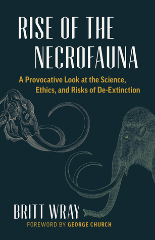 [PDF] [EPUB] Rise of the Necrofauna: A Provocative Look at the Science, Ethics, and Risks of De-Extinction Download by Britt Wray