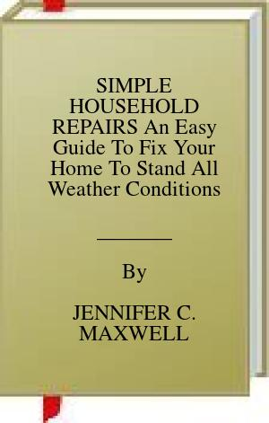 [PDF] [EPUB] SIMPLE HOUSEHOLD REPAIRS An Easy Guide To Fix Your Home To Stand All Weather Conditions Download by JENNIFER C. MAXWELL