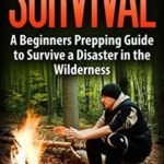 [PDF] [EPUB] SURVIVAL: BUSHCRAFT GUIDE: A Beginners Prepping Guide to Survive a Disaster in the Wilderness (Prepper SHTF Urban Survival Preparedness) (Prepping Natural Disaster Reference) Download