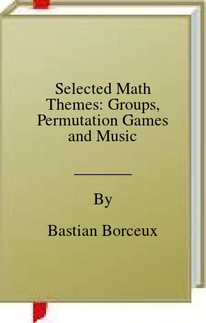 [PDF] [EPUB] Selected Math Themes: Groups, Permutation Games and Music Download by Bastian Borceux