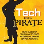 [PDF] [EPUB] Tech Like a PIRATE: Using Classroom Technology to Create an Experience and Make Learning Memorable Download