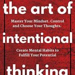 [PDF] [EPUB] The Art of Intentional Thinking: Master Your Mindset. Control and Choose Your Thoughts. Create Mental Habits to Fulfill Your Potential (Mental Models for Better Living Book 3) Download