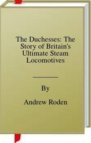 [PDF] [EPUB] The Duchesses: The Story of Britain's Ultimate Steam Locomotives Download by Andrew Roden