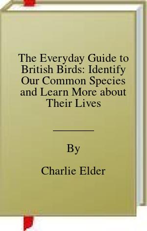 [PDF] [EPUB] The Everyday Guide to British Birds: Identify Our Common Species and Learn More about Their Lives Download by Charlie Elder