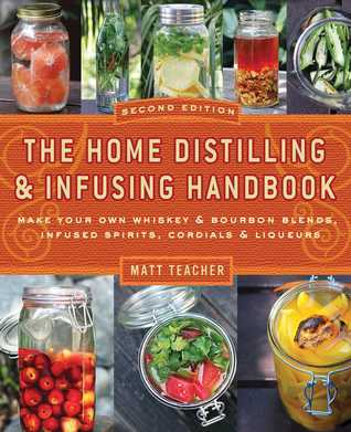 [PDF] [EPUB] The Home Distilling and Infusing Handbook, Second Edition: Make Your Own Whiskey  Bourbon Blends, Infused Spirits, Cordials  Liqueurs Download by Matt Teacher