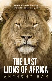 [PDF] [EPUB] The Last Lions of Africa: Stories from the Frontline in the Battle to Save a Species Download by Anthony Ham