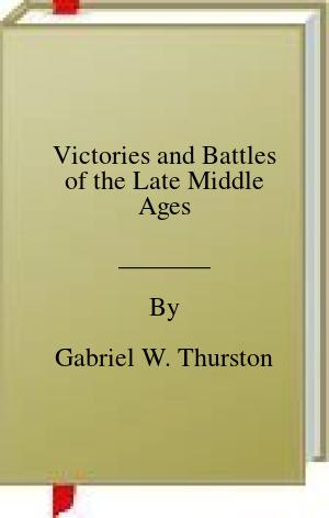[PDF] [EPUB] Victories and Battles of the Late Middle Ages Download by Gabriel W. Thurston